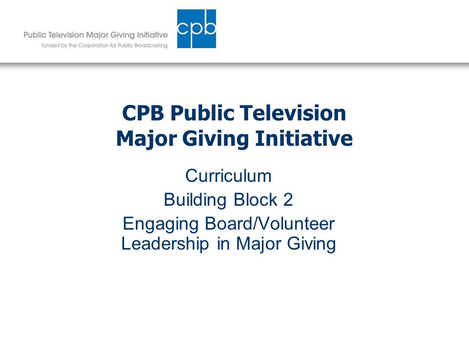 CPB Public Television Major Giving Initiative Curriculum Building Block 2 Engaging Board/Volunteer Leadership in Major Giving