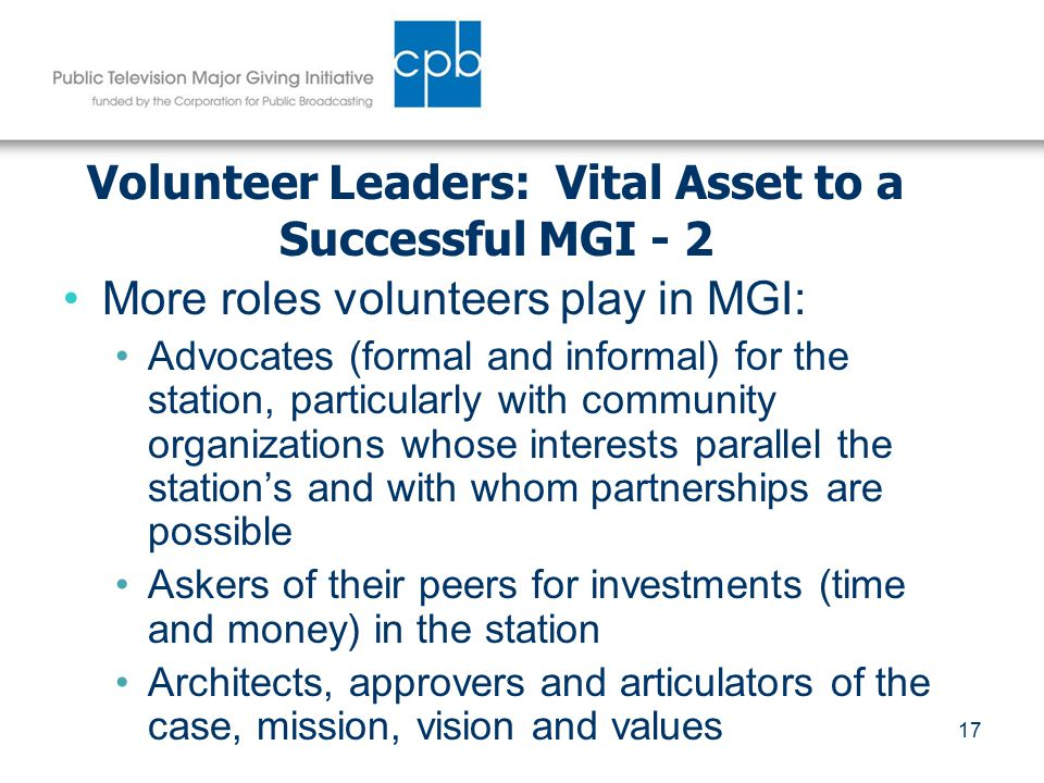 17 Volunteer Leaders: Vital Asset to a Successful MGI - 2 More roles volunteers play in MGI: Advocates (formal and informal) for the station, particularly with community organizations whose interests parallel the station's and with whom partnerships are possible Askers of their peers for investments (time and money) in the station Architects, approvers and articulators of the case, mission, vision and values
