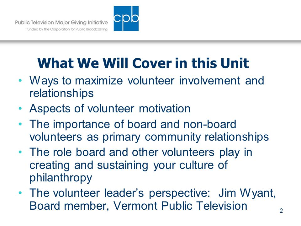 2 What We Will Cover in this Unit Ways to maximize volunteer involvement and relationships Aspects of volunteer motivation The importance of board and non-board volunteers as primary community relationships The role board and other volunteers play in creating and sustaining your culture of philanthropy The volunteer leader's perspective: Jim Wyant, Board member, Vermont Public Television