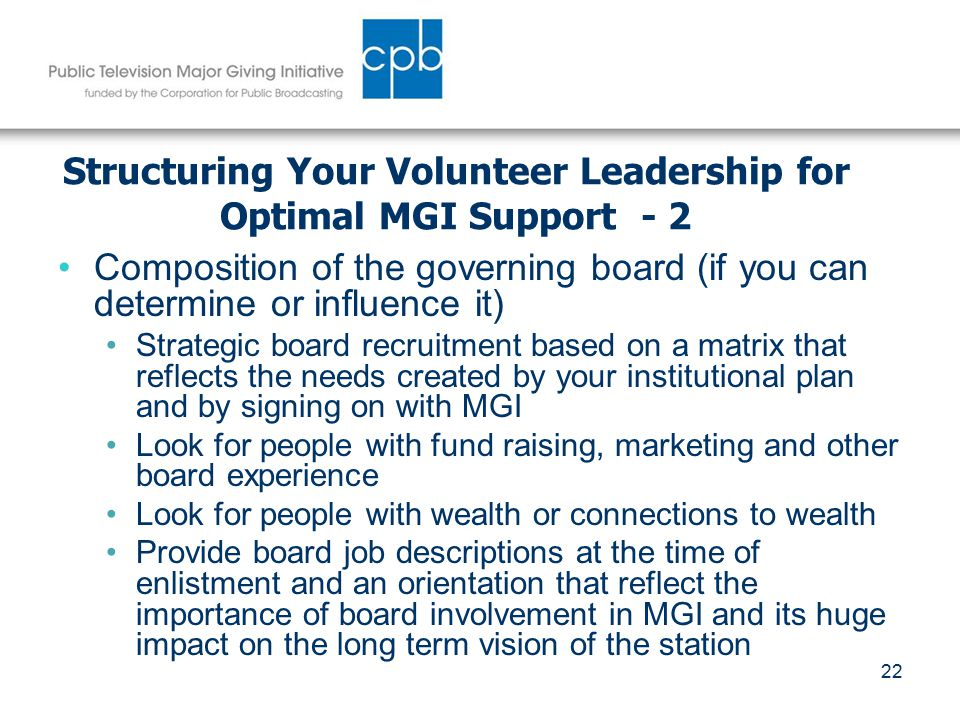 22 Structuring Your Volunteer Leadership for Optimal MGI Support - 2 Composition of the governing board (if you can determine or influence it) Strategic board recruitment based on a matrix that reflects the needs created by your institutional plan and by signing on with MGI Look for people with fund raising, marketing and other board experience Look for people with wealth or connections to wealth Provide board job descriptions at the time of enlistment and an orientation that reflect the importance of board involvement in MGI and its huge impact on the long term vision of the station
