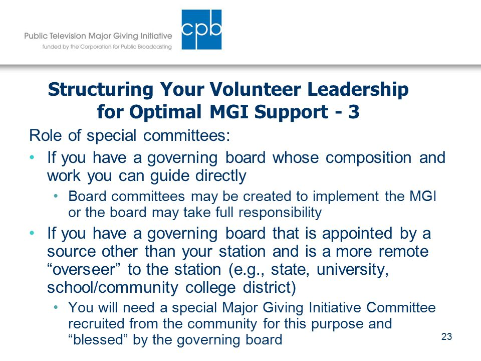 23 Structuring Your Volunteer Leadership for Optimal MGI Support - 3 Role of special committees: If you have a governing board whose composition and work you can guide directly Board committees may be created to implement the MGI or the board may take full responsibility If you have a governing board that is appointed by a source other than your station and is a more remote overseer to the station (e.g., state, university, school/community college district) You will need a special Major Giving Initiative Committee recruited from the community for this purpose and blessed by the governing board