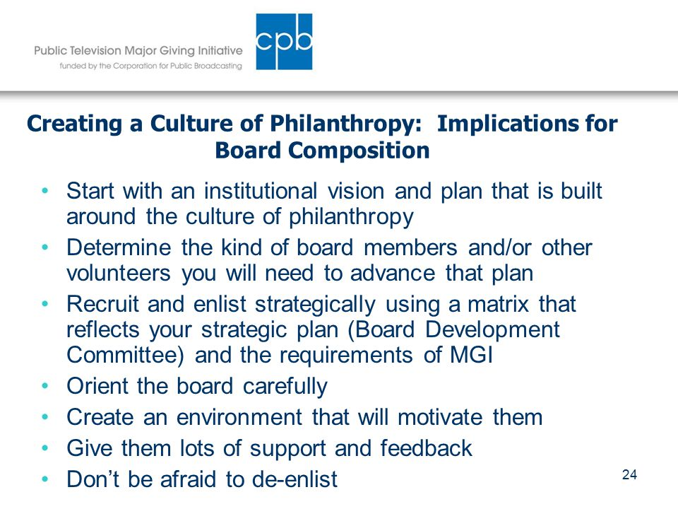 24 Creating a Culture of Philanthropy: Implications for Board Composition Start with an institutional vision and plan that is built around the culture of philanthropy Determine the kind of board members and/or other volunteers you will need to advance that plan Recruit and enlist strategically using a matrix that reflects your strategic plan (Board Development Committee) and the requirements of MGI Orient the board carefully Create an environment that will motivate them Give them lots of support and feedback Don't be afraid to de-enlist