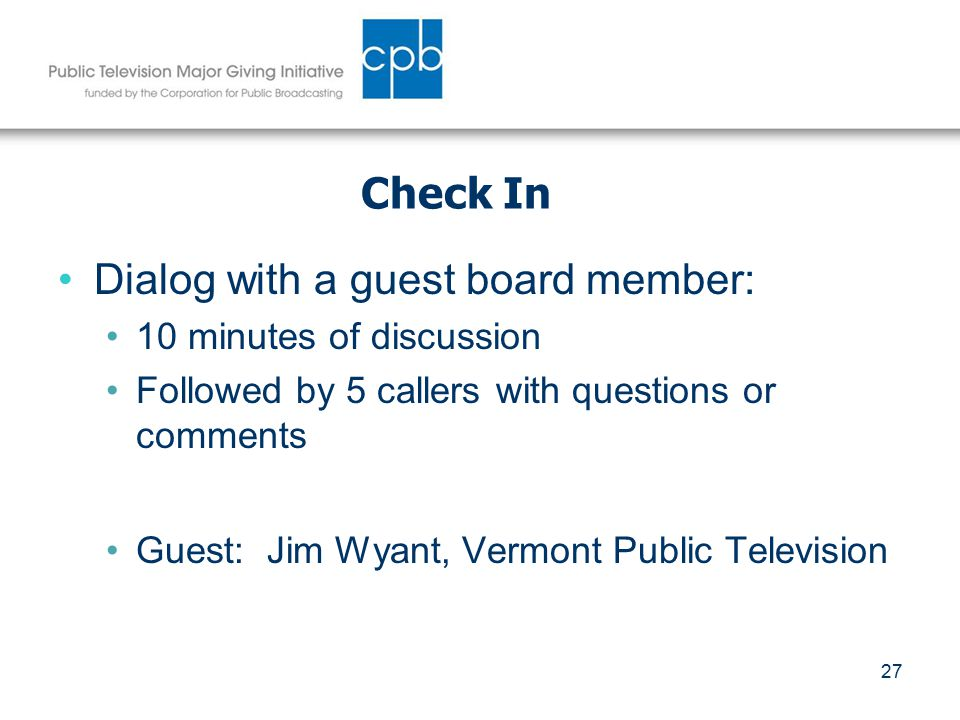 27 Check In Dialog with a guest board member: 10 minutes of discussion Followed by 5 callers with questions or comments Guest: Jim Wyant, Vermont Public Television