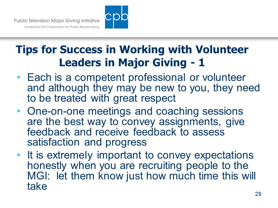 29 Tips for Success in Working with Volunteer Leaders in Major Giving - 1 Each is a competent professional or volunteer and although they may be new to you, they need to be treated with great respect One-on-one meetings and coaching sessions are the best way to convey assignments, give feedback and receive feedback to assess satisfaction and progress It is extremely important to convey expectations honestly when you are recruiting people to the MGI: let them know just how much time this will take