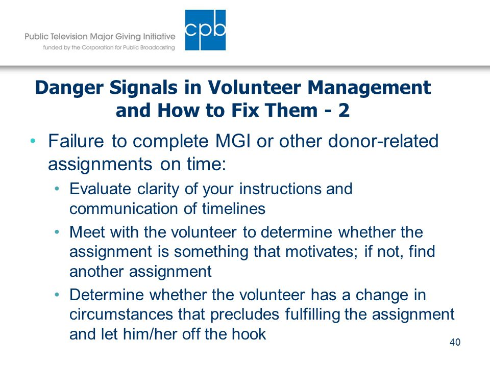 40 Danger Signals in Volunteer Management and How to Fix Them - 2 Failure to complete MGI or other donor-related assignments on time: Evaluate clarity of your instructions and communication of timelines Meet with the volunteer to determine whether the assignment is something that motivates; if not, find another assignment Determine whether the volunteer has a change in circumstances that precludes fulfilling the assignment and let him/her off the hook