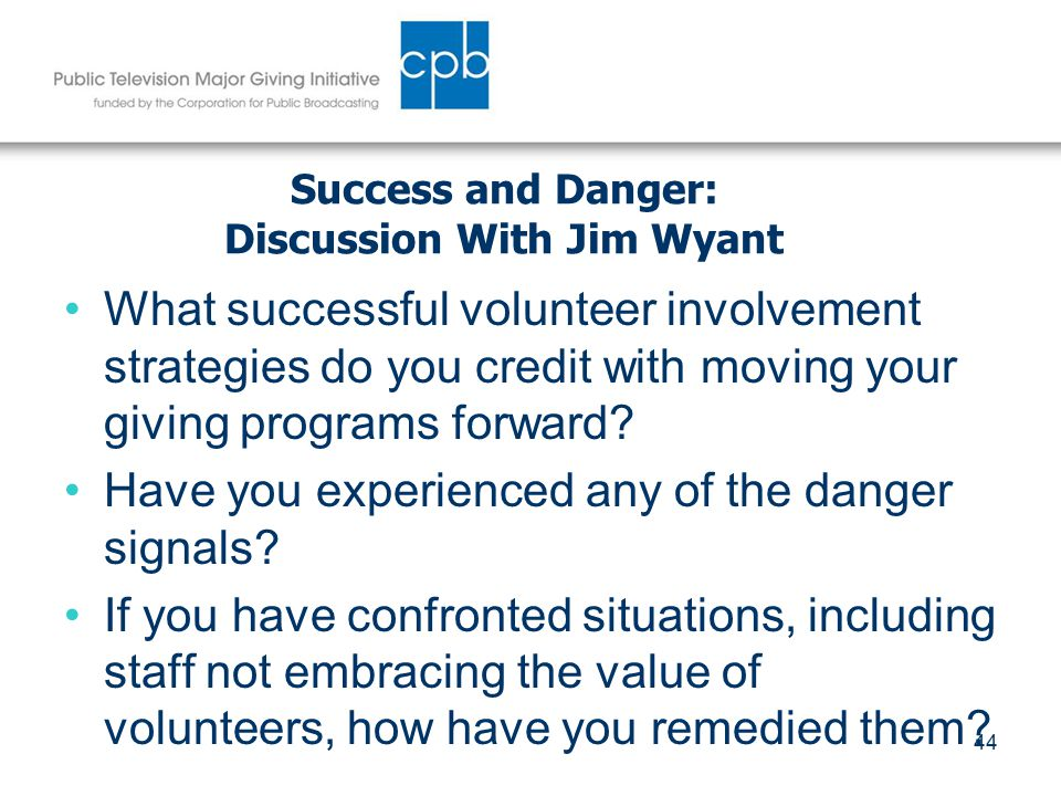 44 Success and Danger: Discussion With Jim Wyant What successful volunteer involvement strategies do you credit with moving your giving programs forward.