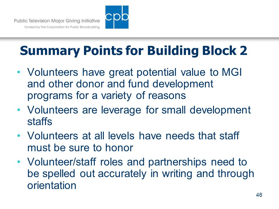 46 Summary Points for Building Block 2 Volunteers have great potential value to MGI and other donor and fund development programs for a variety of reasons Volunteers are leverage for small development staffs Volunteers at all levels have needs that staff must be sure to honor Volunteer/staff roles and partnerships need to be spelled out accurately in writing and through orientation