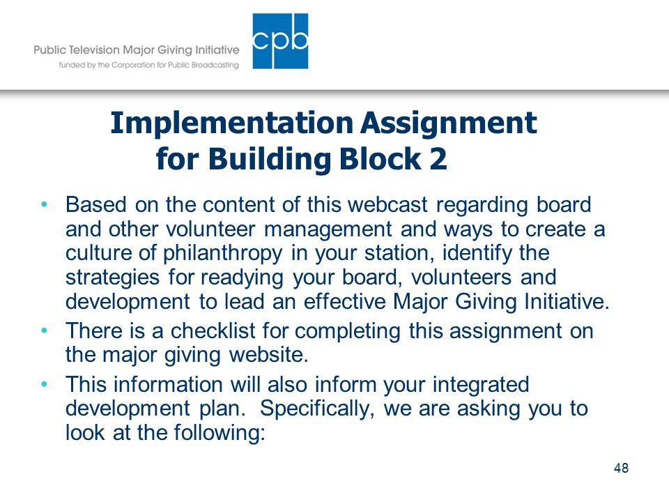 48 Implementation Assignment for Building Block 2 Based on the content of this webcast regarding board and other volunteer management and ways to create a culture of philanthropy in your station, identify the strategies for readying your board, volunteers and development to lead an effective Major Giving Initiative.