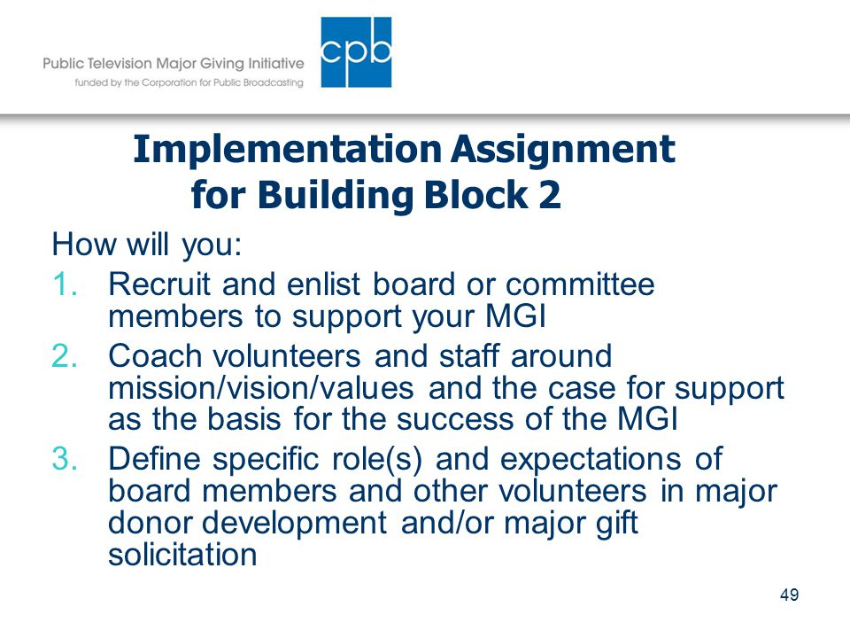 49 Implementation Assignment for Building Block 2 How will you: 1.Recruit and enlist board or committee members to support your MGI 2.Coach volunteers and staff around mission/vision/values and the case for support as the basis for the success of the MGI 3.Define specific role(s) and expectations of board members and other volunteers in major donor development and/or major gift solicitation