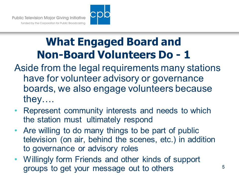 6 What Engaged Board and Non-Board Volunteers Do - 2 Leverage limited station development personnel resources Bring experience from more traditional nonprofits and effective major giving models Provide the model or mirror for developing long term donor relationships