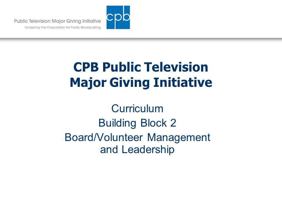 CPB Public Television Major Giving Initiative Curriculum Building Block 2 Board/Volunteer Management and Leadership