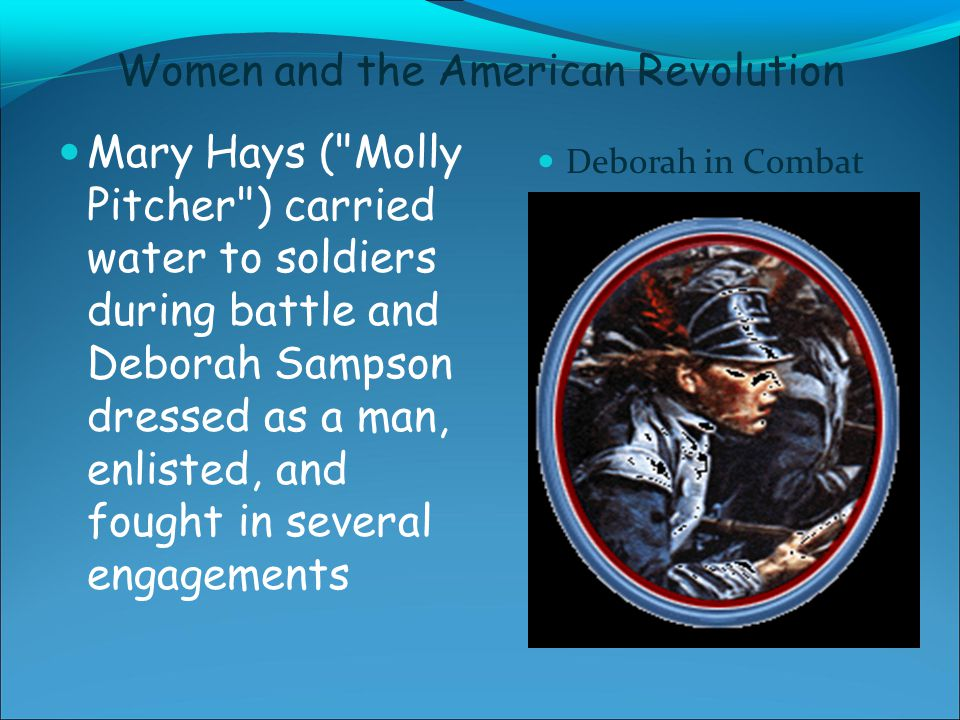 Women and the American Revolution Mary Hays ( Molly Pitcher ) carried water to soldiers during battle and Deborah Sampson dressed as a man, enlisted, and fought in several engagements Deborah in Combat