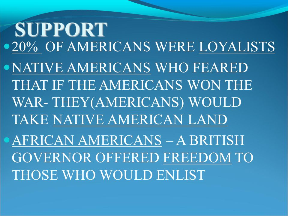 SUPPORT 20% OF AMERICANS WERE LOYALISTS NATIVE AMERICANS WHO FEARED THAT IF THE AMERICANS WON THE WAR- THEY(AMERICANS) WOULD TAKE NATIVE AMERICAN LAND AFRICAN AMERICANS – A BRITISH GOVERNOR OFFERED FREEDOM TO THOSE WHO WOULD ENLIST