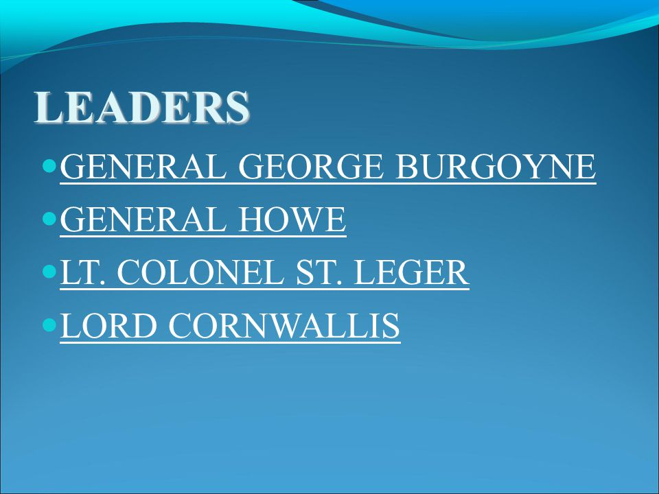 LEADERS GENERAL GEORGE BURGOYNE GENERAL HOWE LT. COLONEL ST. LEGER LORD CORNWALLIS