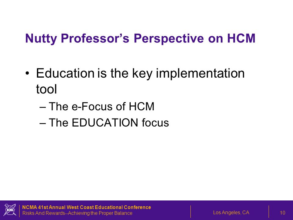 Los Angeles, CA NCMA 41st Annual West Coast Educational Conference Risks And Rewards--Achieving the Proper Balance 10 Nutty Professor's Perspective on HCM Education is the key implementation tool –The e-Focus of HCM –The EDUCATION focus