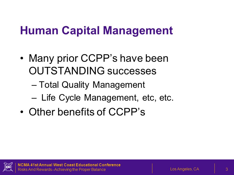 Los Angeles, CA NCMA 41st Annual West Coast Educational Conference Risks And Rewards--Achieving the Proper Balance 3 Human Capital Management Many prior CCPP's have been OUTSTANDING successes –Total Quality Management – Life Cycle Management, etc, etc.