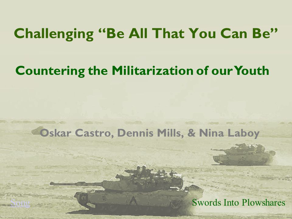 Challenging Be All That You Can Be Oskar Castro, Dennis Mills, & Nina Laboy Swords Into Plowshares Countering the Militarization of our Youth Song