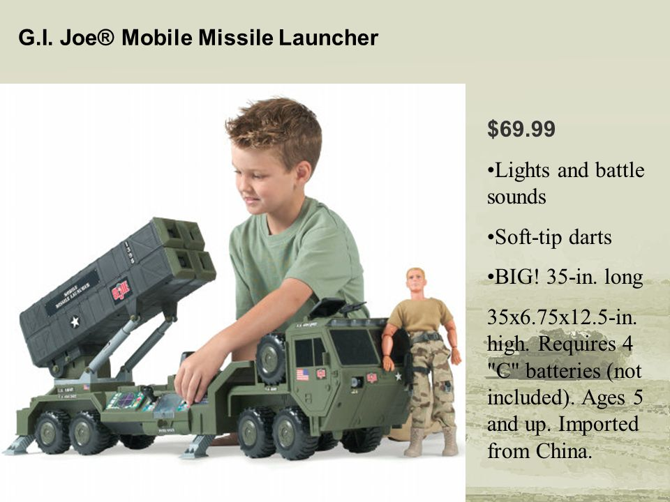 G.I. Joe® Mobile Missile Launcher $69.99 Lights and battle sounds Soft-tip darts BIG! 35-in. long 35x6.75x12.5-in. high. Requires 4