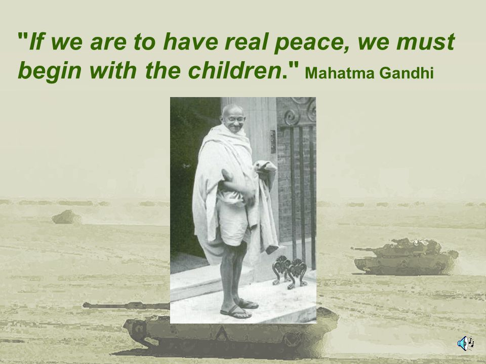 If we are to have real peace, we must begin with the children. Mahatma Gandhi