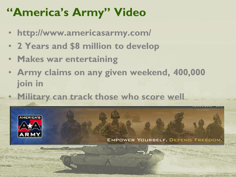 """America's Army"" Video http://www.americasarmy.com/ 2 Years and $8 million to develop Makes war entertaining Army claims on any given weekend, 400,000"