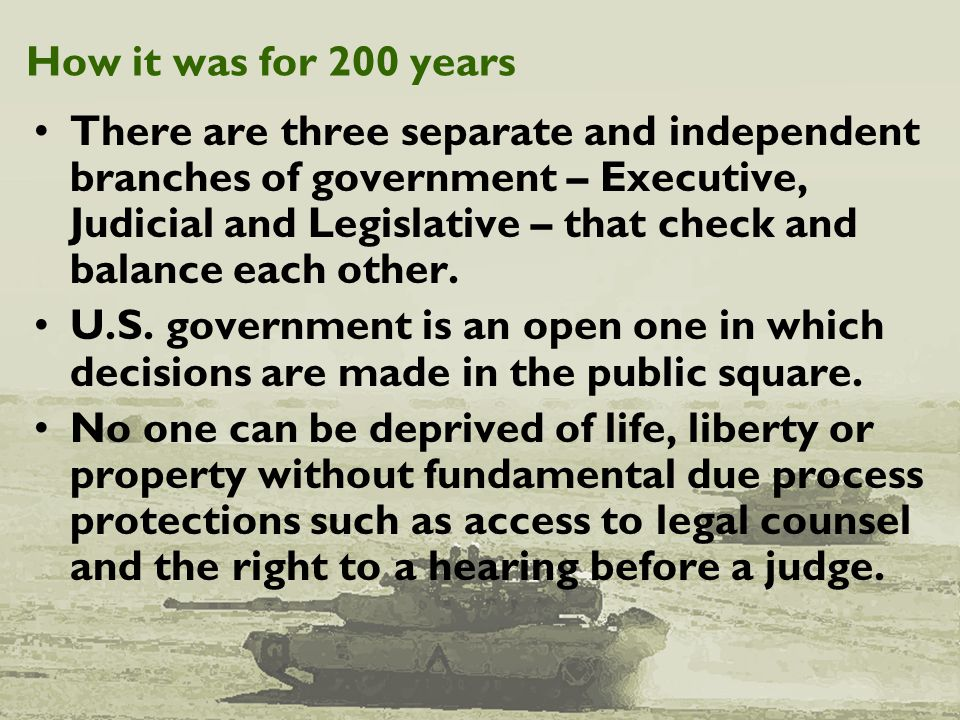 How it was for 200 years There are three separate and independent branches of government – Executive, Judicial and Legislative – that check and balanc