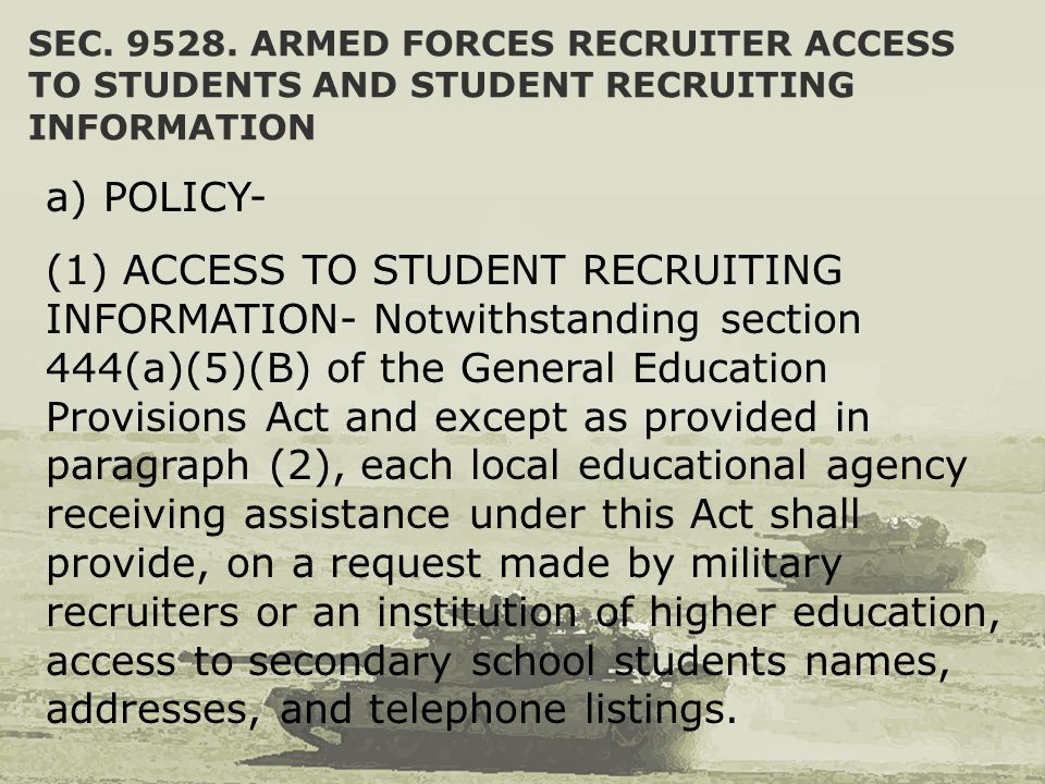 SEC. 9528. ARMED FORCES RECRUITER ACCESS TO STUDENTS AND STUDENT RECRUITING INFORMATION a) POLICY- (1) ACCESS TO STUDENT RECRUITING INFORMATION- Notwi