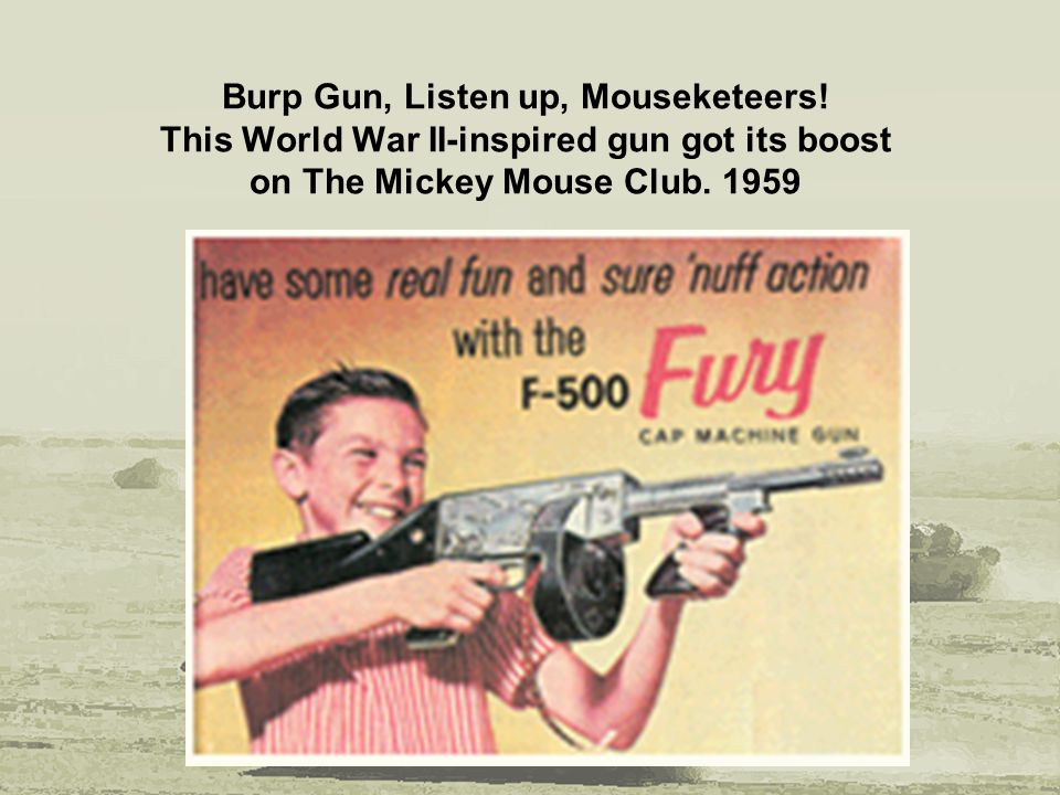 Burp Gun, Listen up, Mouseketeers! This World War II-inspired gun got its boost on The Mickey Mouse Club. 1959