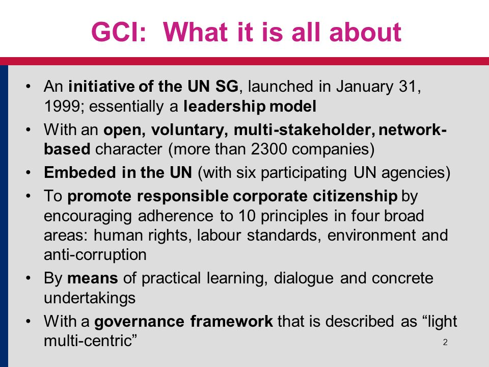 2 GCI: What it is all about An initiative of the UN SG, launched in January 31, 1999; essentially a leadership model With an open, voluntary, multi-stakeholder, network- based character (more than 2300 companies) Embeded in the UN (with six participating UN agencies) To promote responsible corporate citizenship by encouraging adherence to 10 principles in four broad areas: human rights, labour standards, environment and anti-corruption By means of practical learning, dialogue and concrete undertakings With a governance framework that is described as light multi-centric