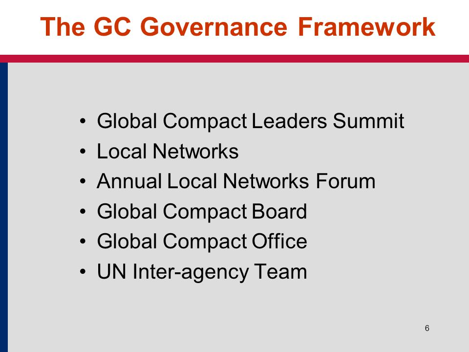 6 The GC Governance Framework Global Compact Leaders Summit Local Networks Annual Local Networks Forum Global Compact Board Global Compact Office UN Inter-agency Team
