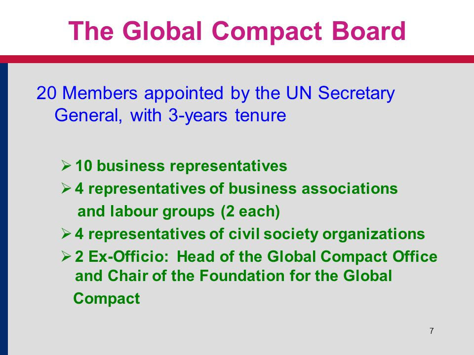 7 The Global Compact Board 20 Members appointed by the UN Secretary General, with 3-years tenure  10 business representatives  4 representatives of business associations and labour groups (2 each)  4 representatives of civil society organizations  2 Ex-Officio: Head of the Global Compact Office and Chair of the Foundation for the Global Compact