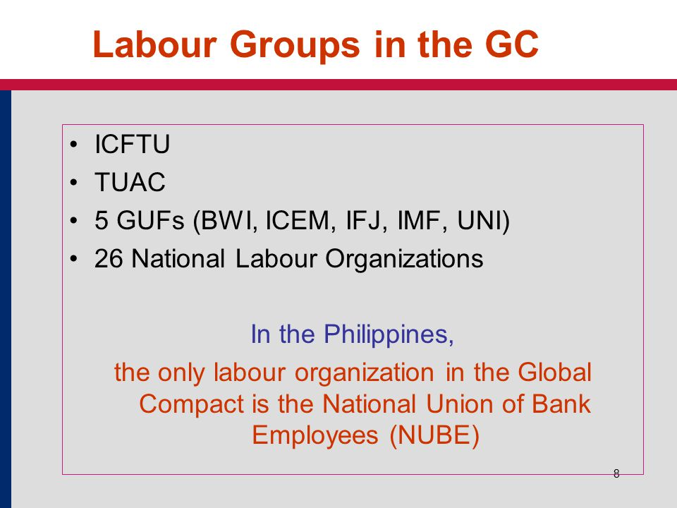 8 Labour Groups in the GC ICFTU TUAC 5 GUFs (BWI, ICEM, IFJ, IMF, UNI) 26 National Labour Organizations In the Philippines, the only labour organizati