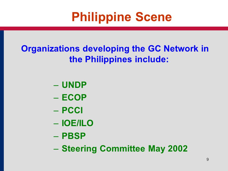 9 Philippine Scene Organizations developing the GC Network in the Philippines include: – UNDP – ECOP – PCCI – IOE/ILO – PBSP – Steering Committee May 2002