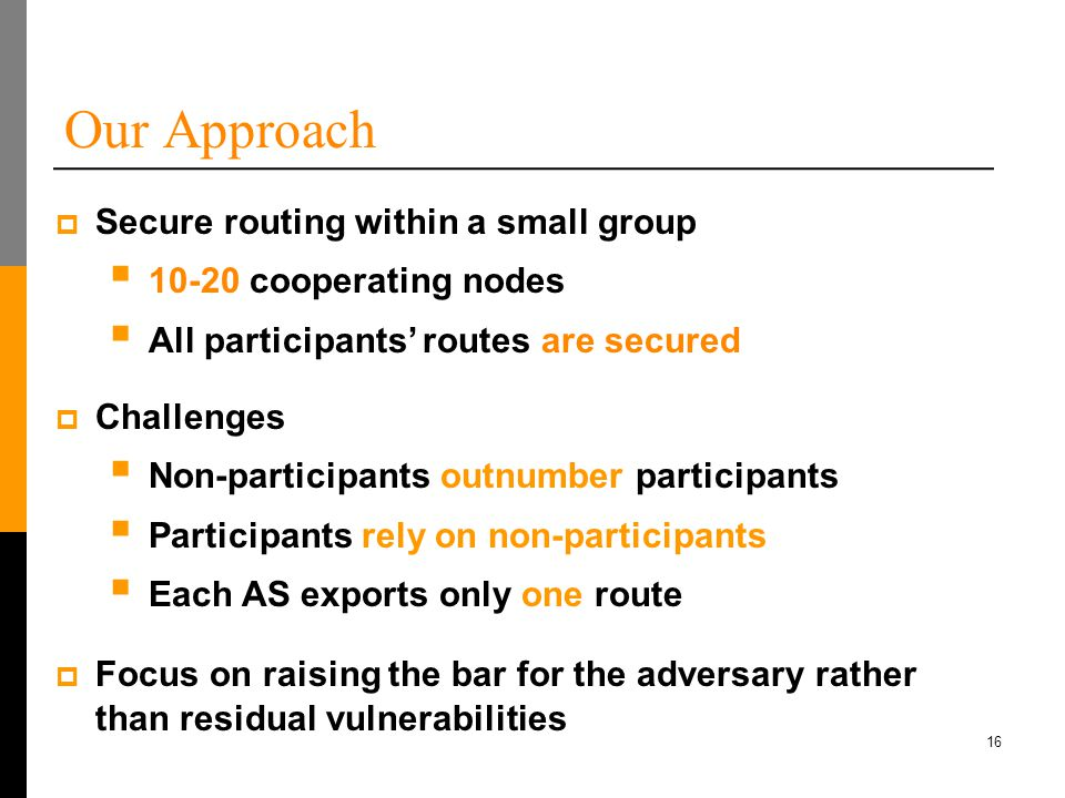 16 Our Approach  Challenges  Non-participants outnumber participants  Participants rely on non-participants  Each AS exports only one route  Focus on raising the bar for the adversary rather than residual vulnerabilities  Secure routing within a small group  10-20 cooperating nodes  All participants' routes are secured