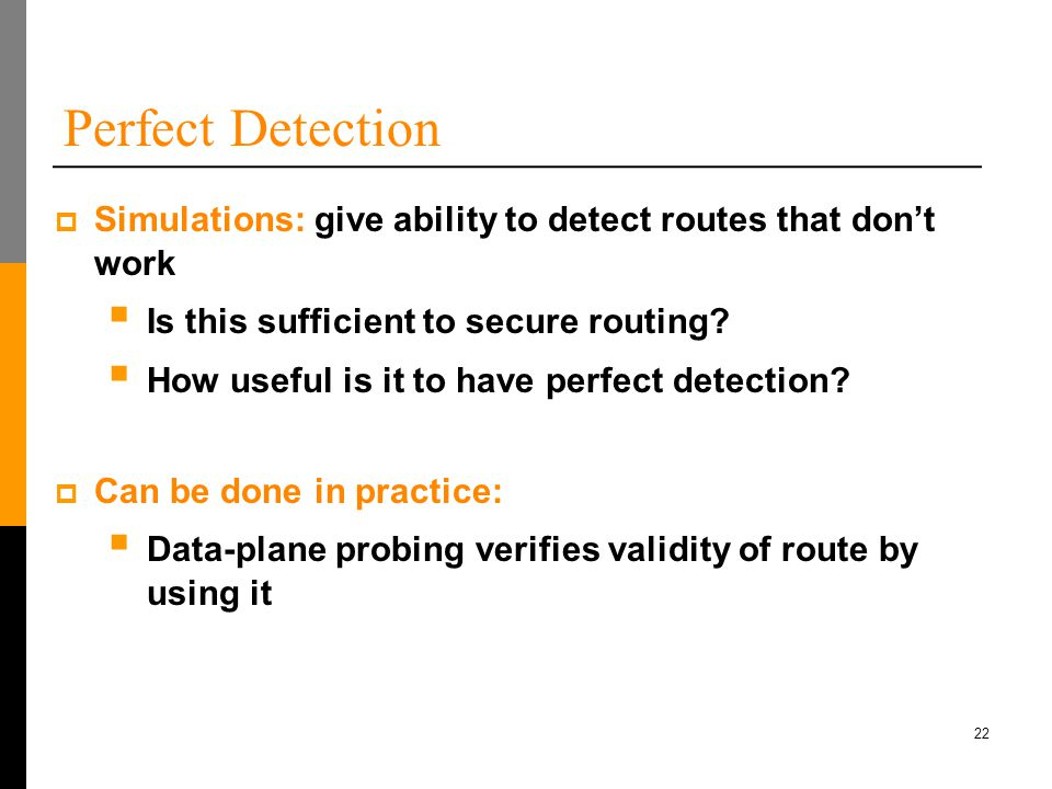 22 Perfect Detection  Simulations: give ability to detect routes that don't work  Is this sufficient to secure routing.