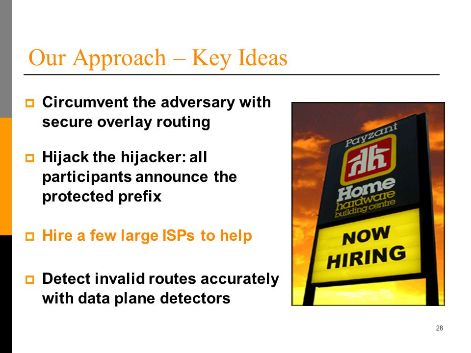 28 Our Approach – Key Ideas  Hijack the hijacker: all participants announce the protected prefix  Hire a few large ISPs to help  Detect invalid routes accurately with data plane detectors  Circumvent the adversary with secure overlay routing