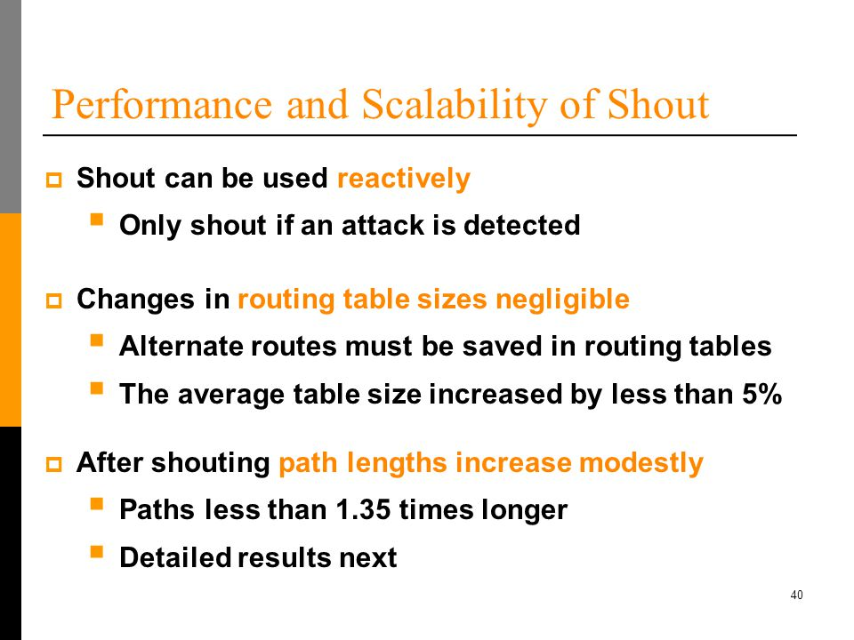 40 Performance and Scalability of Shout  Shout can be used reactively  Only shout if an attack is detected  Changes in routing table sizes negligible  Alternate routes must be saved in routing tables  The average table size increased by less than 5%  After shouting path lengths increase modestly  Paths less than 1.35 times longer  Detailed results next