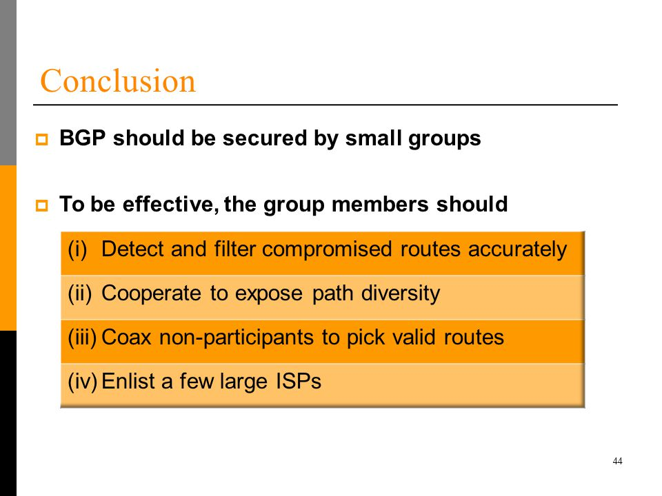 44 Conclusion  BGP should be secured by small groups  To be effective, the group members should