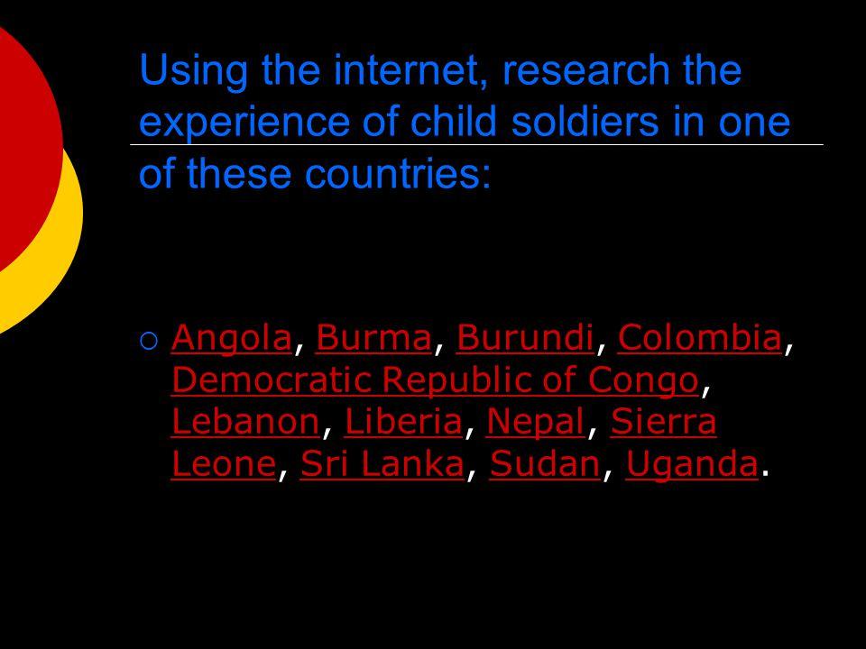 Using the internet, research the experience of child soldiers in one of these countries:  Angola, Burma, Burundi, Colombia, Democratic Republic of Congo, Lebanon, Liberia, Nepal, Sierra Leone, Sri Lanka, Sudan, Uganda.
