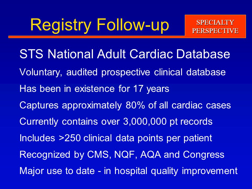 SPECIALTYPERSPECTIVE Registry Follow-up STS National Adult Cardiac Database Voluntary, audited prospective clinical database Has been in existence for 17 years Captures approximately 80% of all cardiac cases Currently contains over 3,000,000 pt records Includes >250 clinical data points per patient Recognized by CMS, NQF, AQA and Congress Major use to date - in hospital quality improvement