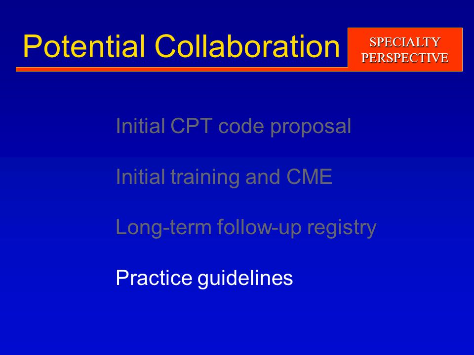 SPECIALTYPERSPECTIVE Potential Collaboration Initial CPT code proposal Initial training and CME Long-term follow-up registry Practice guidelines
