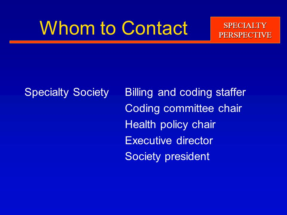 SPECIALTYPERSPECTIVE Whom to Contact Specialty SocietyBilling and coding staffer Coding committee chair Health policy chair Executive director Society president