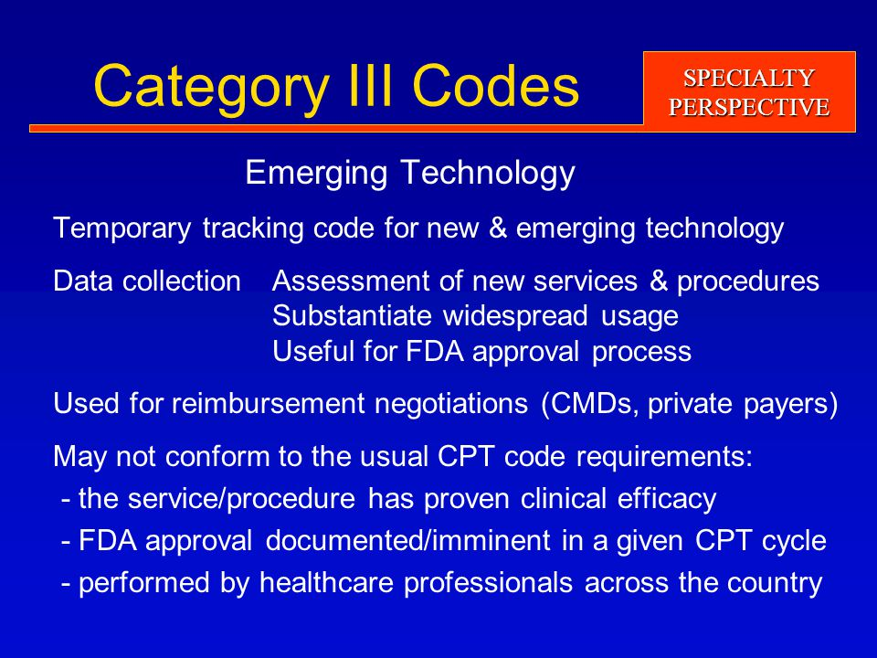 SPECIALTYPERSPECTIVE Category III Codes Emerging Technology Temporary tracking code for new & emerging technology Data collection Assessment of new services & procedures Substantiate widespread usage Useful for FDA approval process Used for reimbursement negotiations (CMDs, private payers) May not conform to the usual CPT code requirements: - the service/procedure has proven clinical efficacy - FDA approval documented/imminent in a given CPT cycle - performed by healthcare professionals across the country