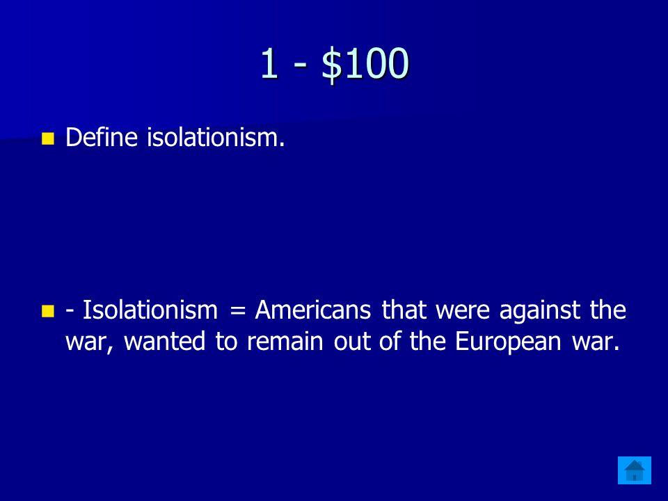 WWII Jeopardy $100 IsolationistInterventionThe War The Homefront Round 2 $200 $300 $400 $500 $400 $300 $200 $100 $500 $400 $300 $200 $100 $500 $400 $300 $200 $100 $500 $400 $300 $200 $100 Final Jeopardy Final Jeopardy