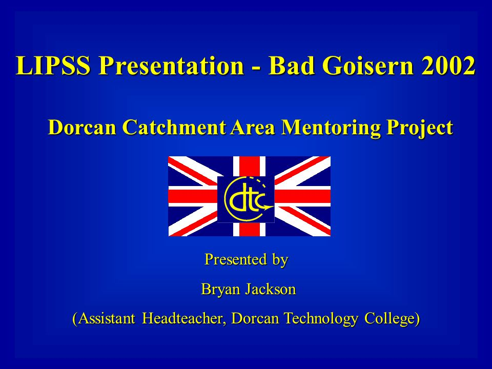 LIPSS Presentation - Bad Goisern 2002 Dorcan Catchment Area Mentoring Project Presented by Bryan Jackson (Assistant Headteacher, Dorcan Technology College)