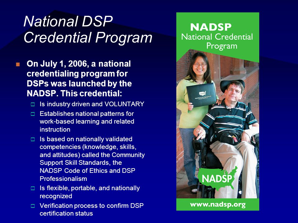 National DSP Credential Program On July 1, 2006, a national credentialing program for DSPs was launched by the NADSP. This credential:  Is industry d