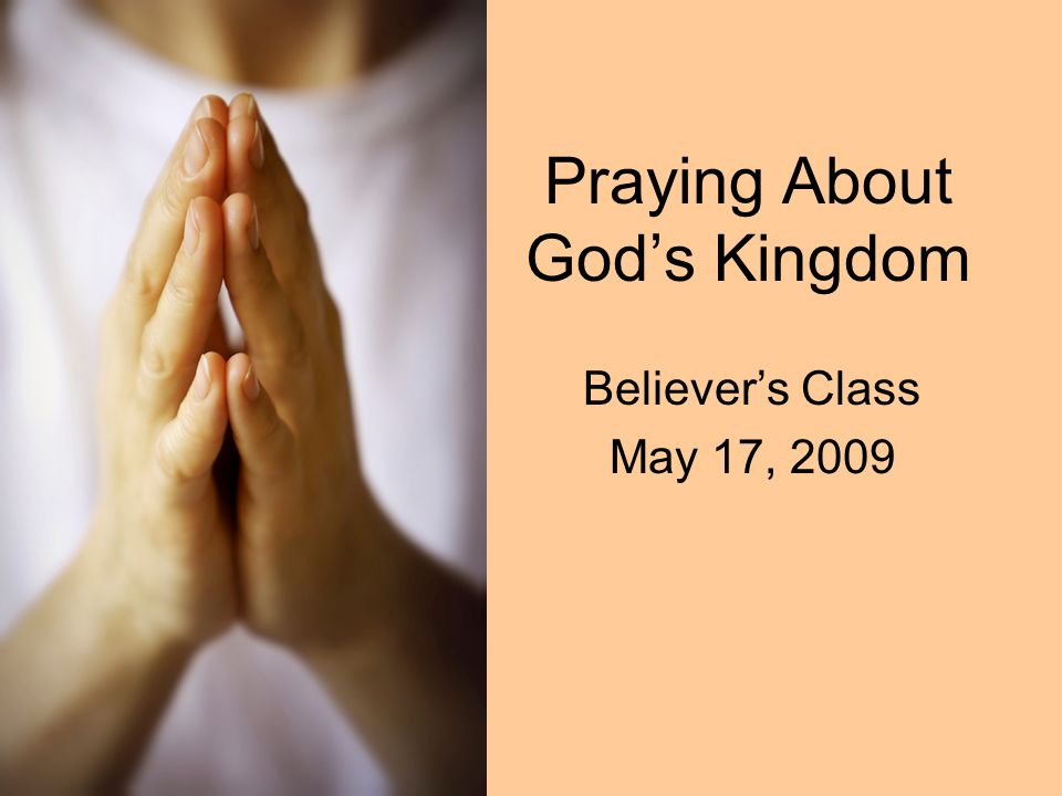 Praying About God's Kingdom Believer's Class May 17, 2009
