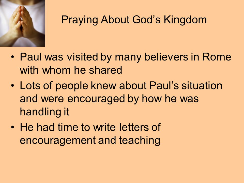 Praying About God's Kingdom Paul was visited by many believers in Rome with whom he shared Lots of people knew about Paul's situation and were encouraged by how he was handling it He had time to write letters of encouragement and teaching