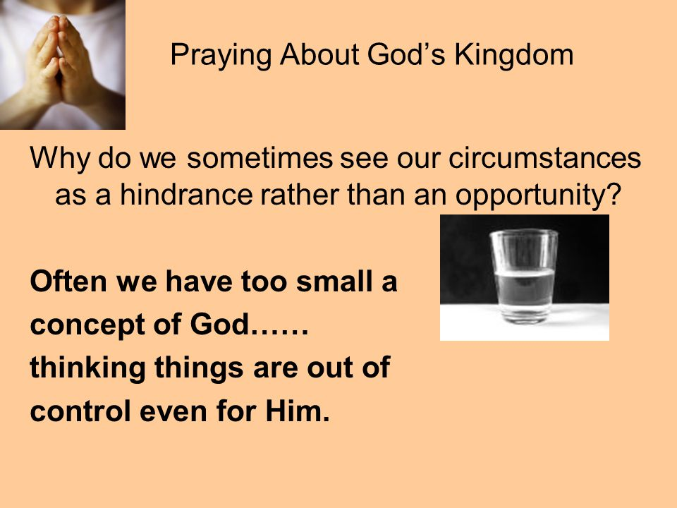 Praying About God's Kingdom Why do we sometimes see our circumstances as a hindrance rather than an opportunity.