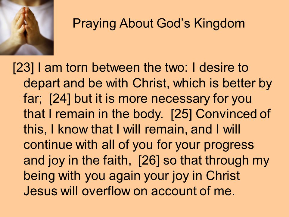 Praying About God's Kingdom [23] I am torn between the two: I desire to depart and be with Christ, which is better by far; [24] but it is more necessary for you that I remain in the body.