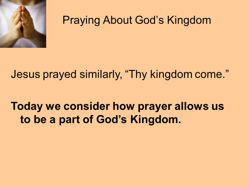 Praying About God's Kingdom Jesus prayed similarly, Thy kingdom come. Today we consider how prayer allows us to be a part of God's Kingdom.